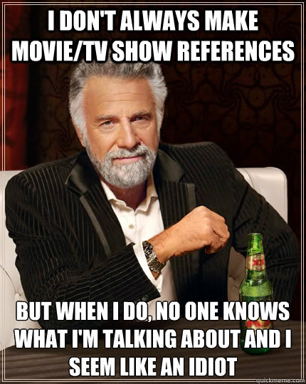 I don't always make movie/tv show references but when i do, no one knows what i'm talking about and I seem like an idiot - I don't always make movie/tv show references but when i do, no one knows what i'm talking about and I seem like an idiot  Misc