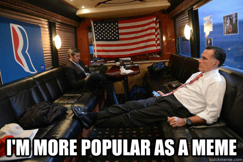 i'm more popular as a meme -  i'm more popular as a meme  Sudden Realization Romney