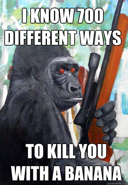i know 700 different ways to kill you with a banana  Gorilla Warfare