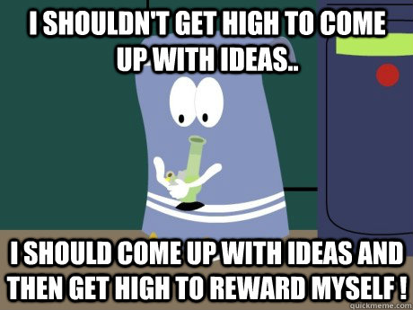 I shouldn't get high to come up with ideas.. I should come up with ideas and then get high to reward myself !