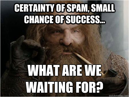 Certainty of spam, small chance of success... What are we waiting for? - Certainty of spam, small chance of success... What are we waiting for?  Gimli approves
