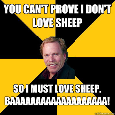 You can't prove I don't love sheep so i must love sheep. BAAAAAAAAAAAAAAAAAAA! - You can't prove I don't love sheep so i must love sheep. BAAAAAAAAAAAAAAAAAAA!  John Steigerwald