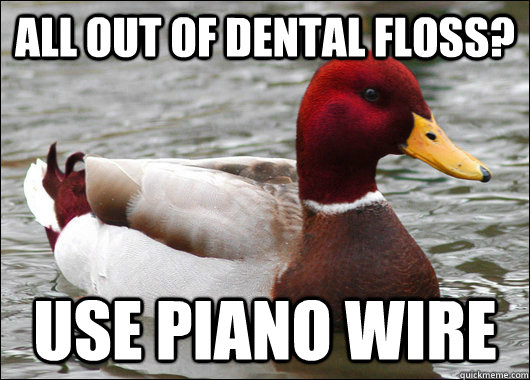 All out of Dental Floss? Use Piano Wire - All out of Dental Floss? Use Piano Wire  Malicious Advice Mallard