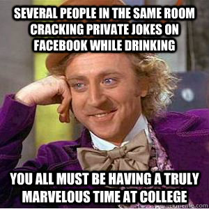 several people in the same room cracking private jokes on Facebook while drinking you all must be having a truly marvelous time at college  willy wonka