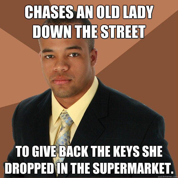 Chases an old lady down the street To give back the keys she dropped in the supermarket. - Chases an old lady down the street To give back the keys she dropped in the supermarket.  Successful Black Man