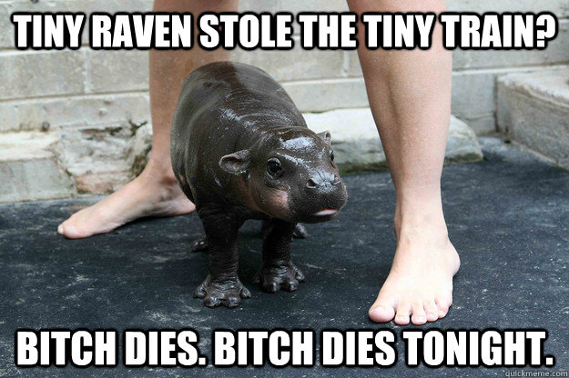 TINY RAVEN stole the tiny train? bitch dies. bitch dies tonight. - TINY RAVEN stole the tiny train? bitch dies. bitch dies tonight.  Tiny hippo