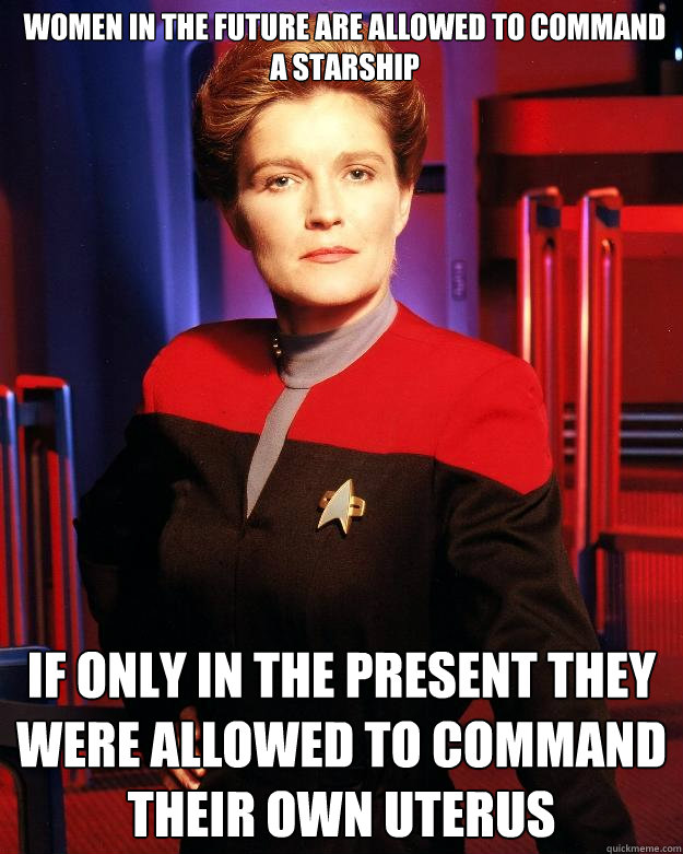 Women in the future are allowed to command a starship If only in the present they were allowed to command their own uterus