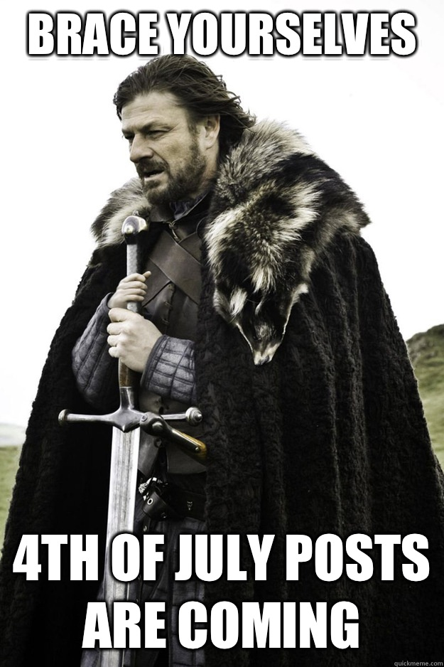 Brace Yourselves 4th of July posts are coming - Brace Yourselves 4th of July posts are coming  Brace Yourselves Fathers Day