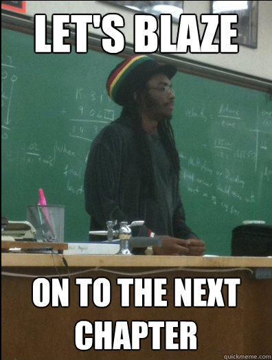 let's BLAZE on to the next chapter - let's BLAZE on to the next chapter  Rasta Science Teacher