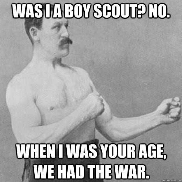 was i a Boy scout? no. when i was your age,    we had the war. - was i a Boy scout? no. when i was your age,    we had the war.  overly manly man