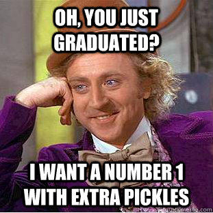 Oh, You just graduated? I want a Number 1 with extra pickles - Oh, You just graduated? I want a Number 1 with extra pickles  Condescending Wonka