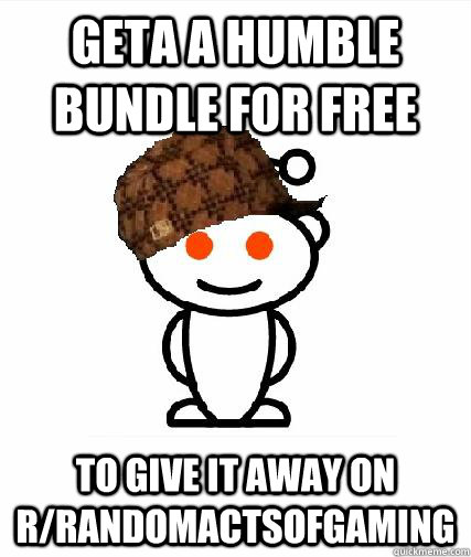 geta a humble bundle for free to give it away on r/randomactsofgaming - geta a humble bundle for free to give it away on r/randomactsofgaming  Scumbag Redditors