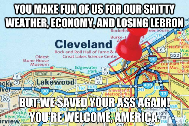 You make fun of us for our shitty weather, economy, and losing lebron but we saved your ass again!  You're welcome, america. - You make fun of us for our shitty weather, economy, and losing lebron but we saved your ass again!  You're welcome, america.  Good Guy Cleveland