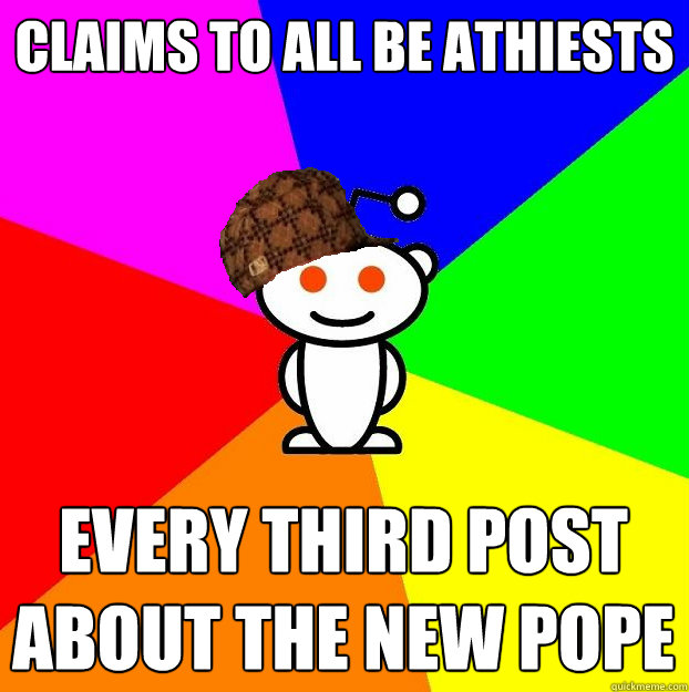 claims to all be athiests every third post about the new pope - claims to all be athiests every third post about the new pope  Scumbag Redditor