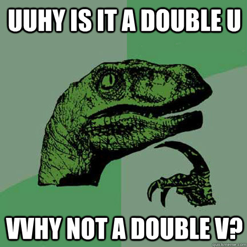 UUhy is it a double U VVhy not a Double V? - UUhy is it a double U VVhy not a Double V?  Philosoraptor