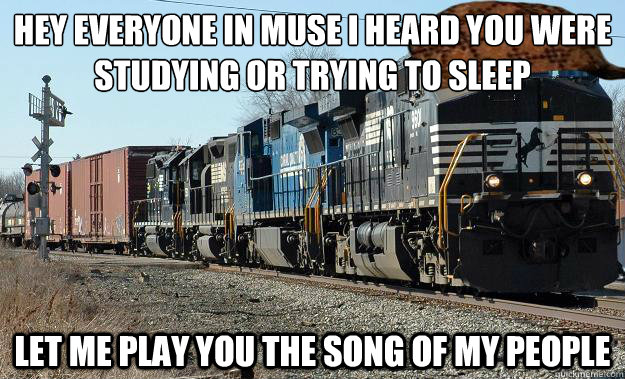 Hey everyone in muse I heard you were studying or trying to sleep  Let me play you the song of my people - Hey everyone in muse I heard you were studying or trying to sleep  Let me play you the song of my people  Scumbag Train