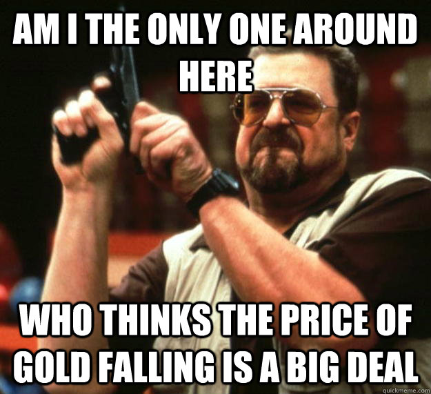 am I the only one around here Who thinks the price of gold falling is a big deal - am I the only one around here Who thinks the price of gold falling is a big deal  Angry Walter