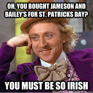 oh, you bought jameson and bailey's for st. patricks day? you must be so irish - oh, you bought jameson and bailey's for st. patricks day? you must be so irish  Condescending Wonka