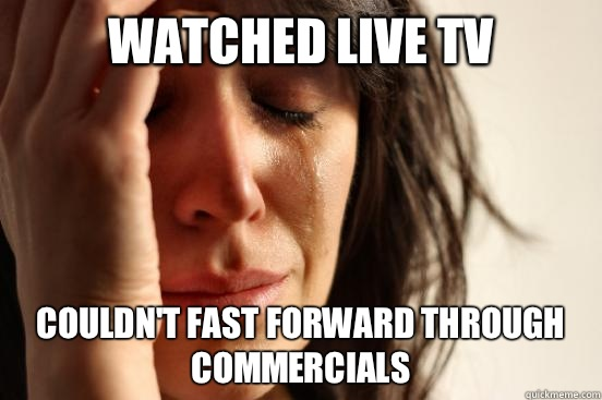 Watched live tv Couldn't fast forward through commercials  - Watched live tv Couldn't fast forward through commercials   First World Problems
