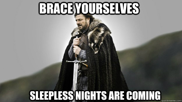 Brace yourselves sleepless nights are coming - Brace yourselves sleepless nights are coming  Ned stark winter is coming