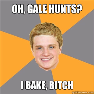 Oh, Gale Hunts? I bake, bitch - Oh, Gale Hunts? I bake, bitch  Peeta Mellark
