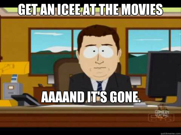 get an icee at the movies aaaand it's gone.   - get an icee at the movies aaaand it's gone.    Misc
