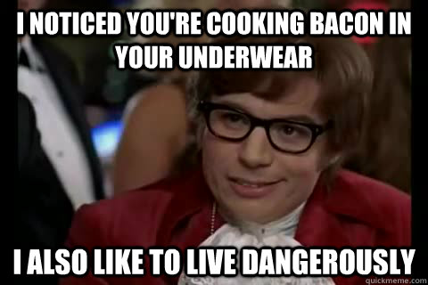 I noticed you're cooking bacon in your underwear i also like to live dangerously - I noticed you're cooking bacon in your underwear i also like to live dangerously  Dangerously - Austin Powers