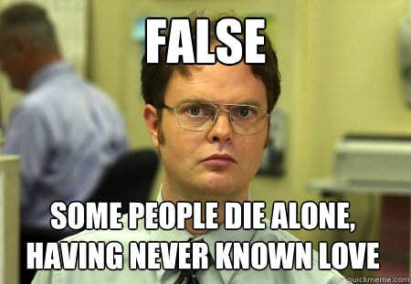false  Some people die alone, having never known love - false  Some people die alone, having never known love  Dwight