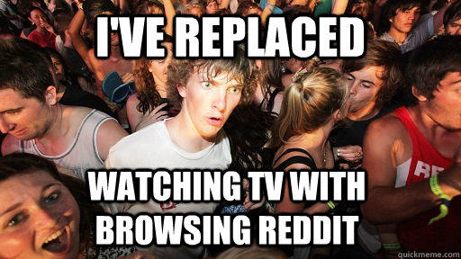 I've replaced watching tv with browsing reddit - I've replaced watching tv with browsing reddit  Sudden Clarity Clarence