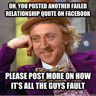 Oh, you posted another failed relationship quote on facebook Please post more on how it's all the guys fault - Oh, you posted another failed relationship quote on facebook Please post more on how it's all the guys fault  Condescending Wonka