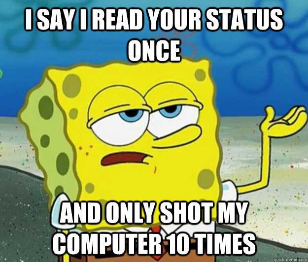 i say i read your status once AND only shot my computer 10 times - i say i read your status once AND only shot my computer 10 times  Misc