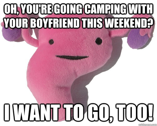 Oh, you're going camping with your boyfriend this weekend? I want to go, too!