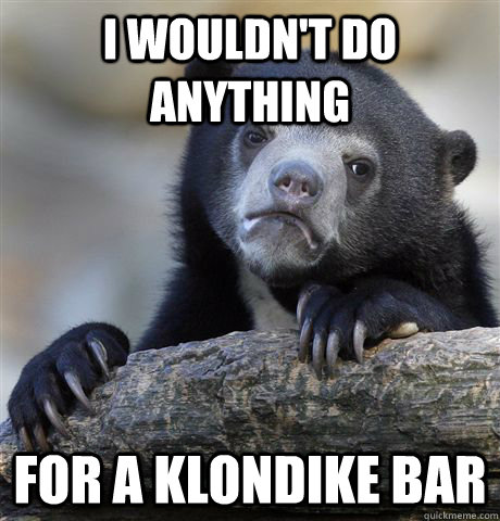I wouldn't do anything for a Klondike Bar - I wouldn't do anything for a Klondike Bar  Confession Bear