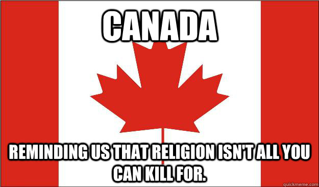 canada reminding us that religion isn't all you can kill for.