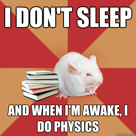 I don't sleep and when I'm awake, I do physics - I don't sleep and when I'm awake, I do physics  Science Major Mouse
