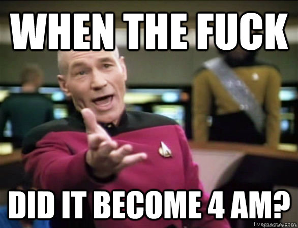 When the fuck did it become 4 am? - When the fuck did it become 4 am?  Annoyed Picard HD