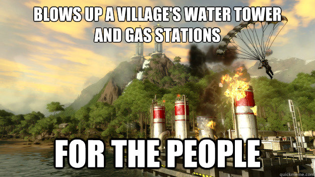 BLOWS UP A VILLAGE'S WATER TOWER AND GAS STATIONS FOR THE PEOPLE - BLOWS UP A VILLAGE'S WATER TOWER AND GAS STATIONS FOR THE PEOPLE  Just Cause 2 Logic