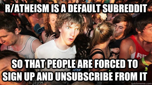 r/atheism is a default subreddit so that people are forced to sign up and unsubscribe from it - r/atheism is a default subreddit so that people are forced to sign up and unsubscribe from it  Sudden Clarity Clarence
