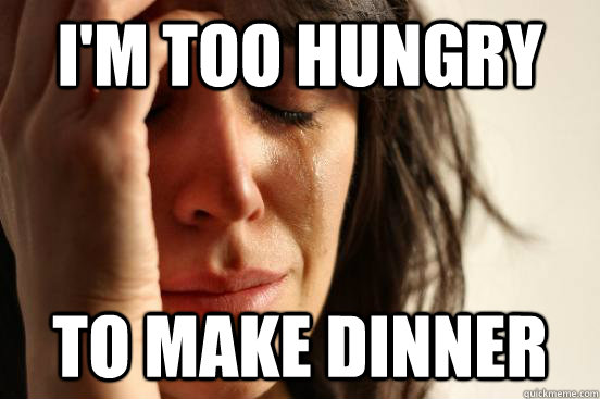I'm too hungry to make dinner - I'm too hungry to make dinner  First World Problems