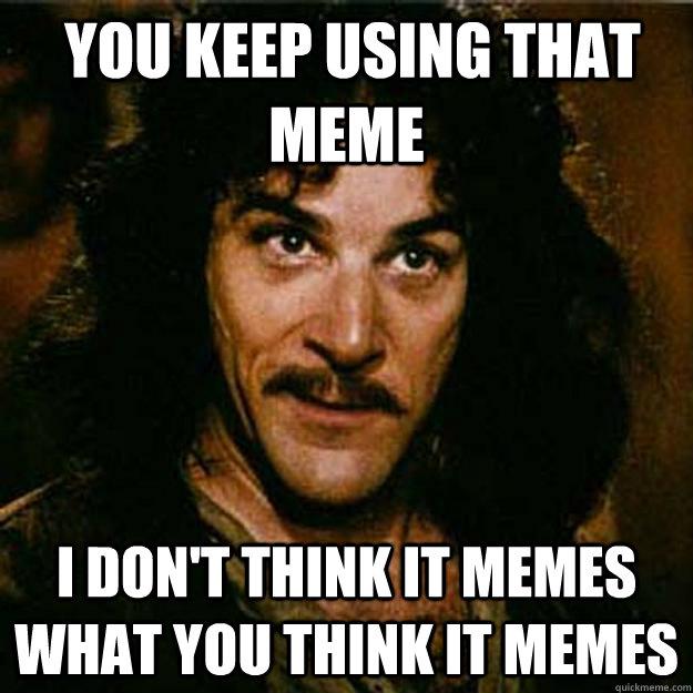 You keep using that meme I don't think it memes what you think it memes -  You keep using that meme I don't think it memes what you think it memes  Inigo Montoya