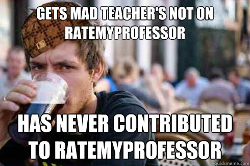 Gets mad teacher's not on ratemyprofessor Has never contributed to ratemyprofessor