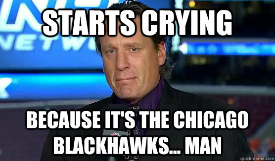 Starts Crying Because it's the Chicago Blackhawks... man - Starts Crying Because it's the Chicago Blackhawks... man  Keep crying Roenick