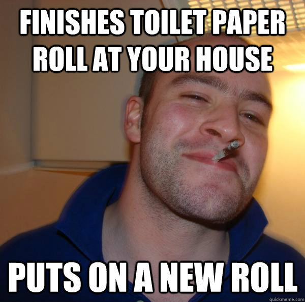 Finishes toilet paper roll at your house Puts on a new roll - Finishes toilet paper roll at your house Puts on a new roll  Misc