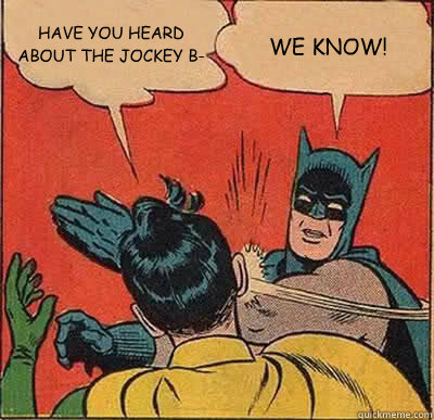 HAVE YOU HEARD ABOUT THE JOCKEY B- WE KNOW! - HAVE YOU HEARD ABOUT THE JOCKEY B- WE KNOW!  Batman Slapping Robin