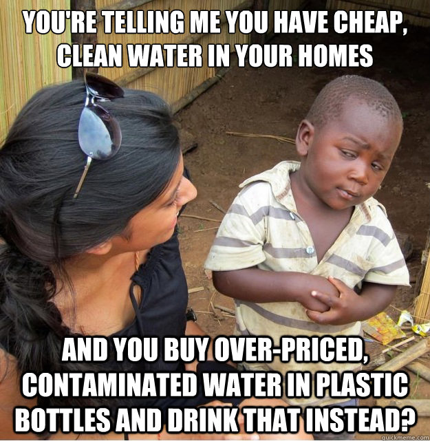 You're telling me you have cheap, clean water in your homes and you buy over-priced, contaminated water in plastic bottles and drink that instead? - You're telling me you have cheap, clean water in your homes and you buy over-priced, contaminated water in plastic bottles and drink that instead?  Skeptical Third World Kid