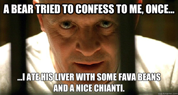 A bear tried to confess to me, once... ...i ate his liver with some fava beans and a nice chianti.