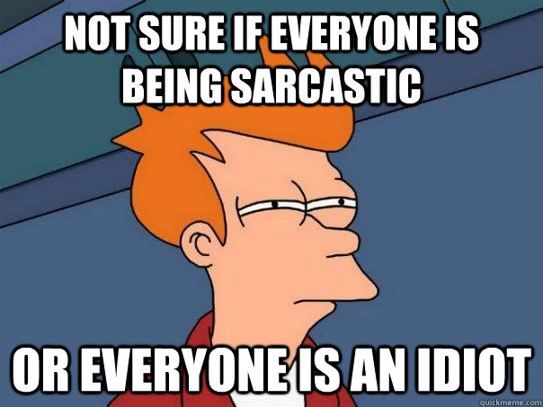 Not sure if everyone is being sarcastic Or everyone is an idiot - Not sure if everyone is being sarcastic Or everyone is an idiot  Futurama Fry