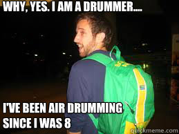 Why, Yes. I am a Drummer.... I've been Air Drumming since I was 8  Douchebag Dusty