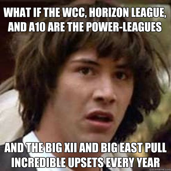 What if the WCC, Horizon League, and A10 are the power-leagues and the Big XII and Big East pull incredible upsets every year - What if the WCC, Horizon League, and A10 are the power-leagues and the Big XII and Big East pull incredible upsets every year  conspiracy keanu