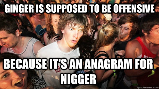 Ginger is supposed to be offensive Because it's an anagram for Nigger  - Ginger is supposed to be offensive Because it's an anagram for Nigger   Sudden Clarity Clarence